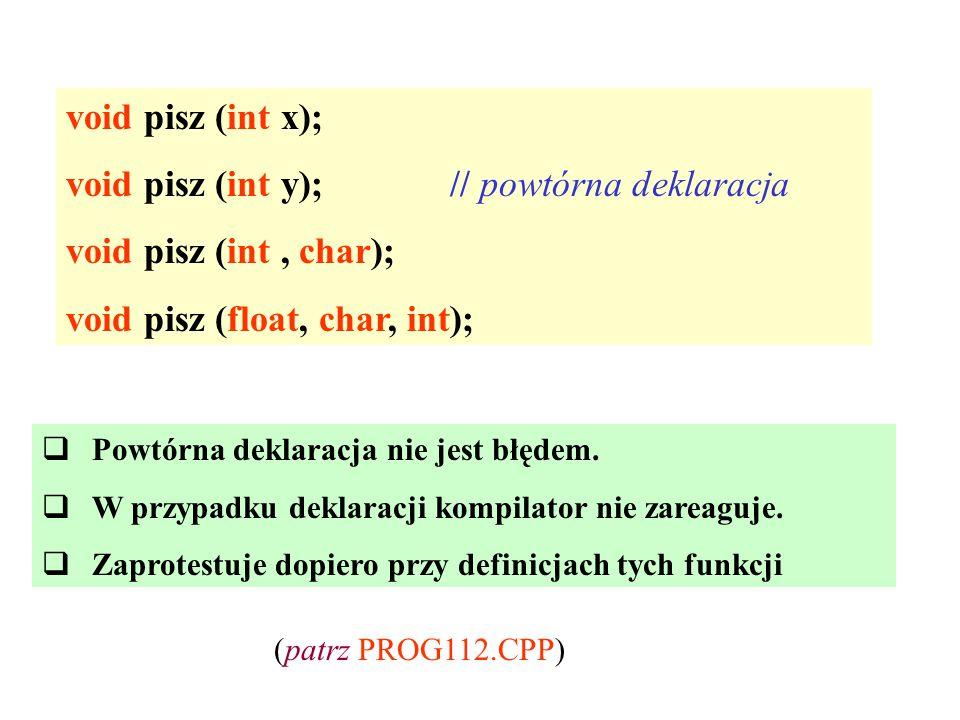 void pisz (int x); void pisz (int y);// powtórna deklaracja void pisz (int, char); void pisz (float, char, int);  Powtórna deklaracja nie jest błędem.