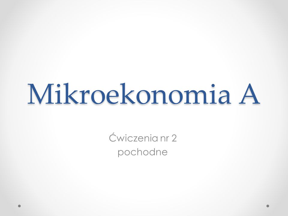 Mikroekonomia A Ćwiczenia nr 2 pochodne