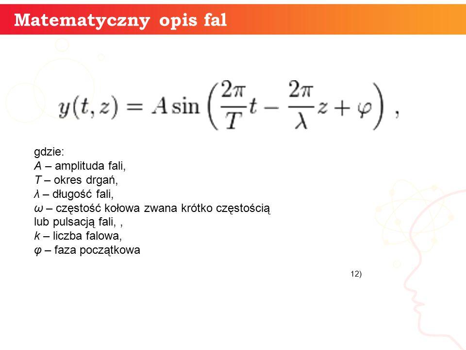 Matematyczny opis fal gdzie: A – amplituda fali, T – okres drgań, λ – długość fali, ω – częstość kołowa zwana krótko częstością lub pulsacją fali,, k – liczba falowa, φ – faza początkowa 12)