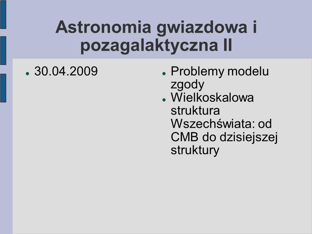 Astronomia gwiazdowa i pozagalaktyczna II 30.04.2009 Problemy modelu zgody Wielkoskalowa struktura Wszechświata: od CMB do dzisiejszej struktury