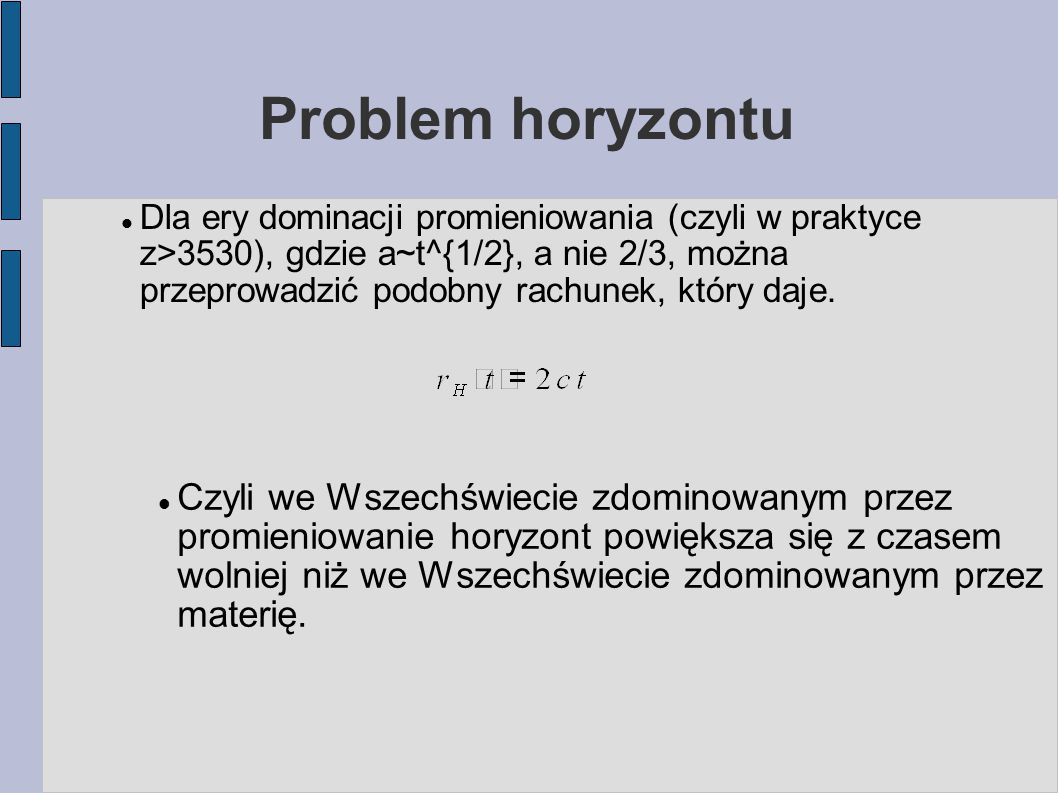 Problem horyzontu Dla ery dominacji promieniowania (czyli w praktyce z>3530), gdzie a~t^{1/2}, a nie 2/3, można przeprowadzić podobny rachunek, który