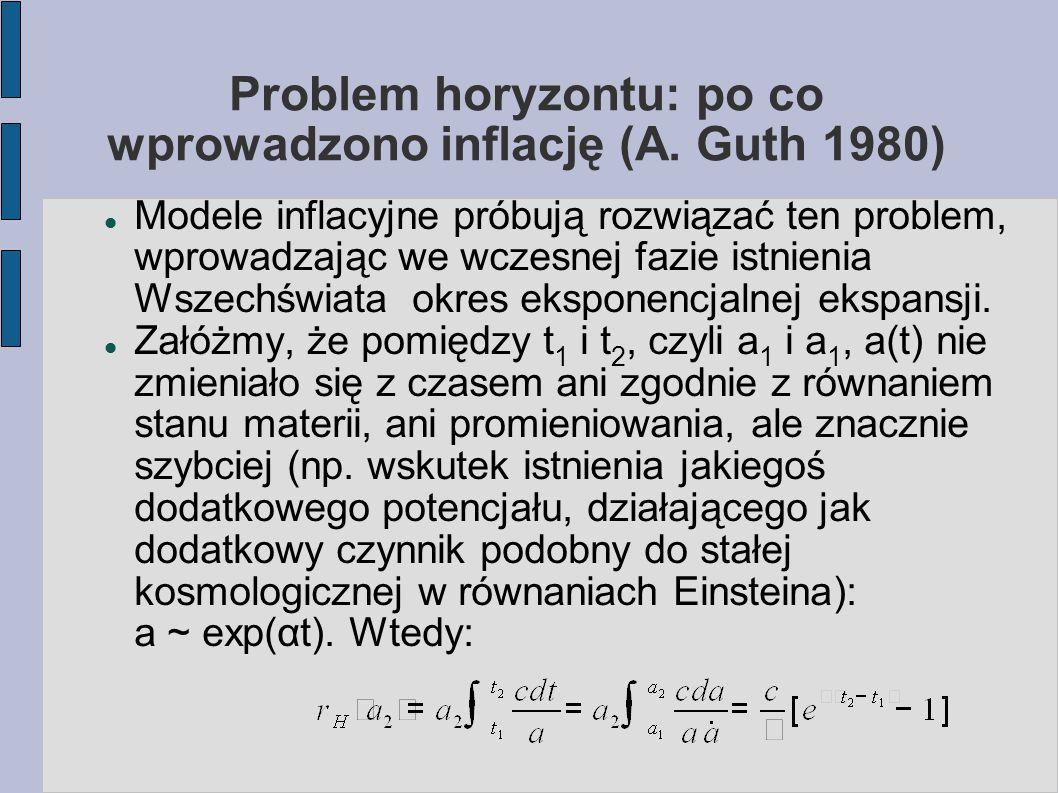 Problem horyzontu: po co wprowadzono inflację (A. Guth 1980) Modele inflacyjne próbują rozwiązać ten problem, wprowadzając we wczesnej fazie istnieni