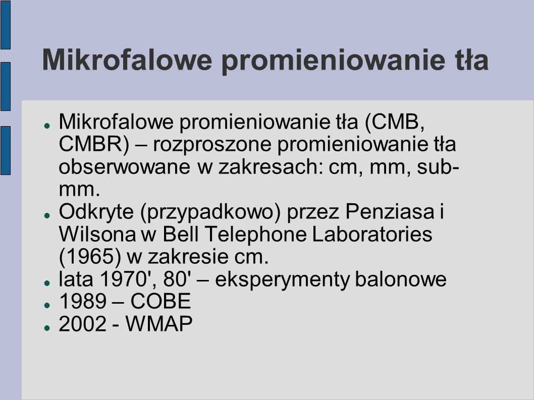 Mikrofalowe promieniowanie tła Mikrofalowe promieniowanie tła (CMB, CMBR) – rozproszone promieniowanie tła obserwowane w zakresach: cm, mm, sub- mm. O