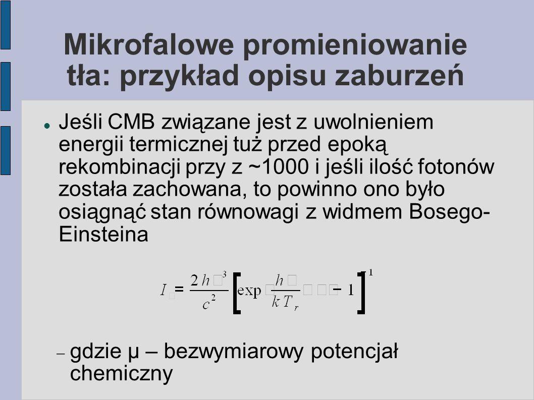 Mikrofalowe promieniowanie tła: przykład opisu zaburzeń Jeśli CMB związane jest z uwolnieniem energii termicznej tuż przed epoką rekombinacji przy z ~1000 i jeśli ilość fotonów została zachowana, to powinno ono było osiągnąć stan równowagi z widmem Bosego- Einsteina  gdzie μ – bezwymiarowy potencjał chemiczny