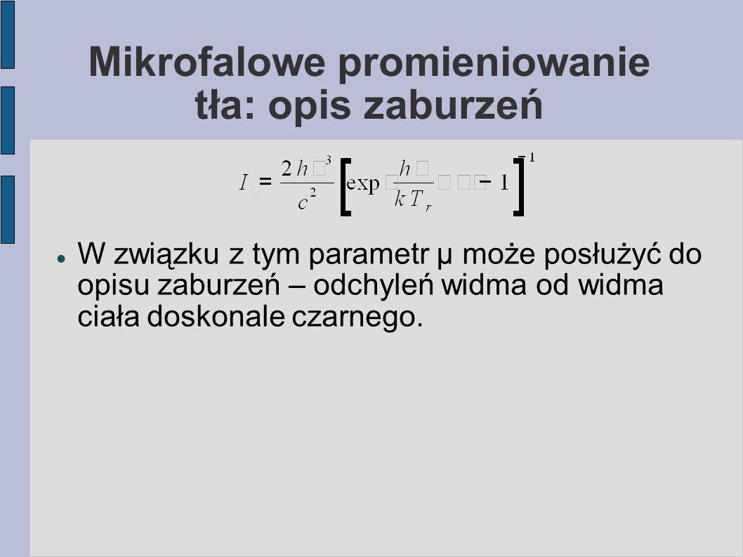 Mikrofalowe promieniowanie tła: opis zaburzeń W związku z tym parametr μ może posłużyć do opisu zaburzeń – odchyleń widma od widma ciała doskonale cza
