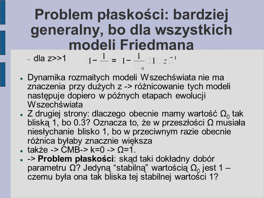 Problem płaskości: bardziej generalny, bo dla wszystkich modeli Friedmana Dynamika rozmaitych modeli Wszechświata nie ma znaczenia przy dużych z -> różnicowanie tych modeli następuje dopiero w późnych etapach ewolucji Wszechświata Z drugiej strony: dlaczego obecnie mamy wartość Ω 0 tak bliską 1, bo 0.3.