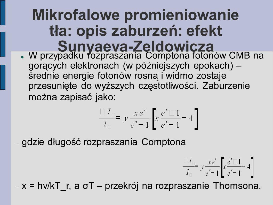 Mikrofalowe promieniowanie tła: opis zaburzeń: efekt Sunyaeva-Zeldowicza W przypadku rozpraszania Comptona fotonów CMB na gorących elektronach (w późniejszych epokach) – średnie energie fotonów rosną i widmo zostaje przesunięte do wyższych częstotliwości.