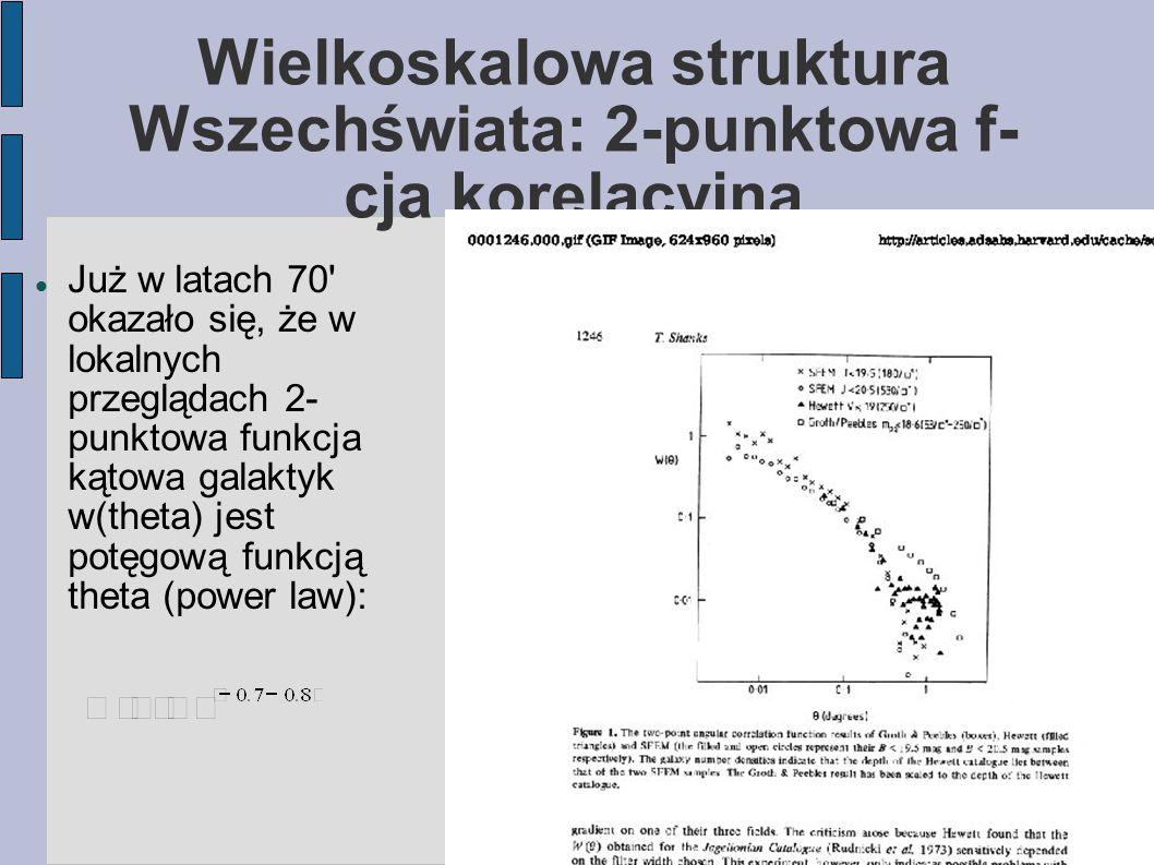 Wielkoskalowa struktura Wszechświata: 2-punktowa f- cja korelacyjna Już w latach 70 okazało się, że w lokalnych przeglądach 2- punktowa funkcja kątowa galaktyk w(theta) jest potęgową funkcją theta (power law):