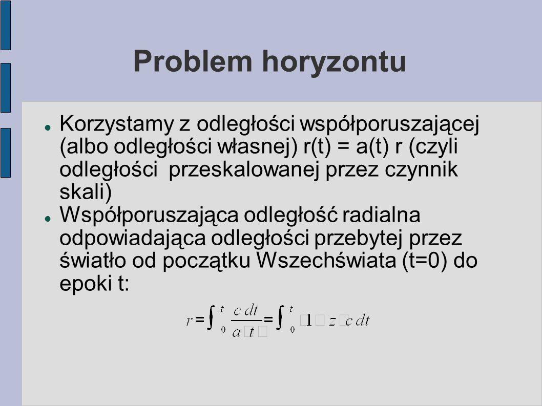 Problem horyzontu Korzystamy z odległości współporuszającej (albo odległości własnej) r(t) = a(t) r (czyli odległości przeskalowanej przez czynnik skali) Współporuszająca odległość radialna odpowiadająca odległości przebytej przez światło od początku Wszechświata (t=0) do epoki t: