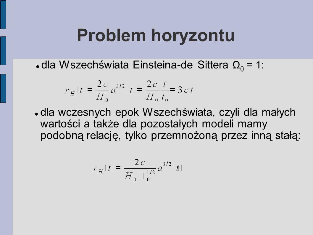 Problem horyzontu dla Wszechświata Einsteina-de Sittera Ω 0 = 1: dla wczesnych epok Wszechświata, czyli dla małych wartości a także dla pozostałych mo