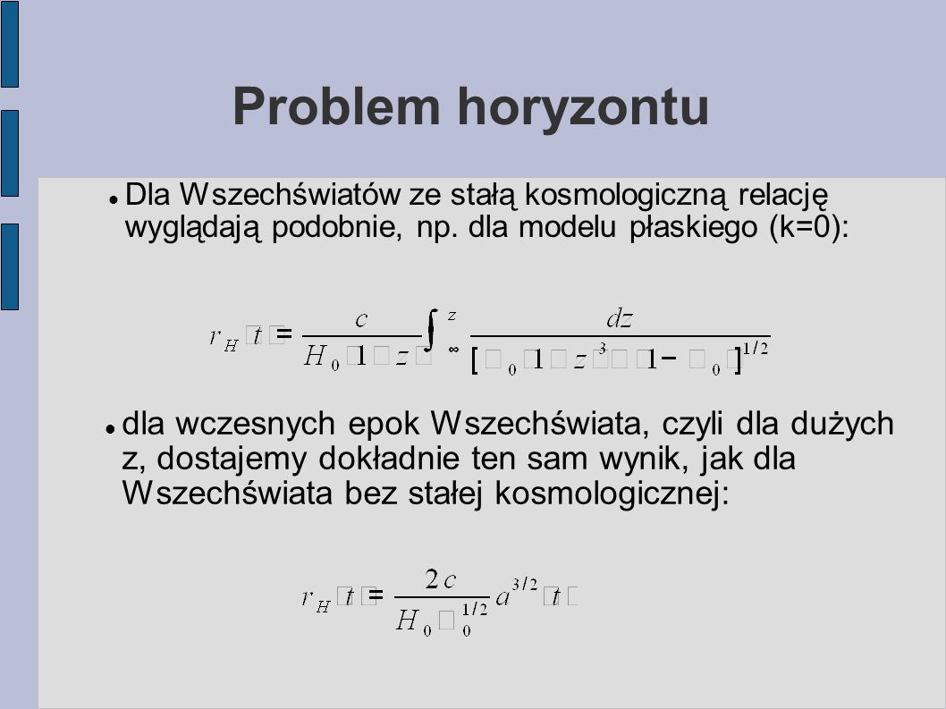 Problem horyzontu Czyli w każdym przypadku we wczesnej fazie ewolucji Wszechświata promień horyzontu (W nierozszerzającej się przestrzeni spodziewalibyśmy się po prostu odległości = ct; czynnik 3 bierze się z faktu, że we wcześniejszej epoce fundamentalni obserwatorzy są bliżej – później, w rozszerzonym Wszechświecie pozostają powiązani przyczynowo nawet dla odległości > ct.)