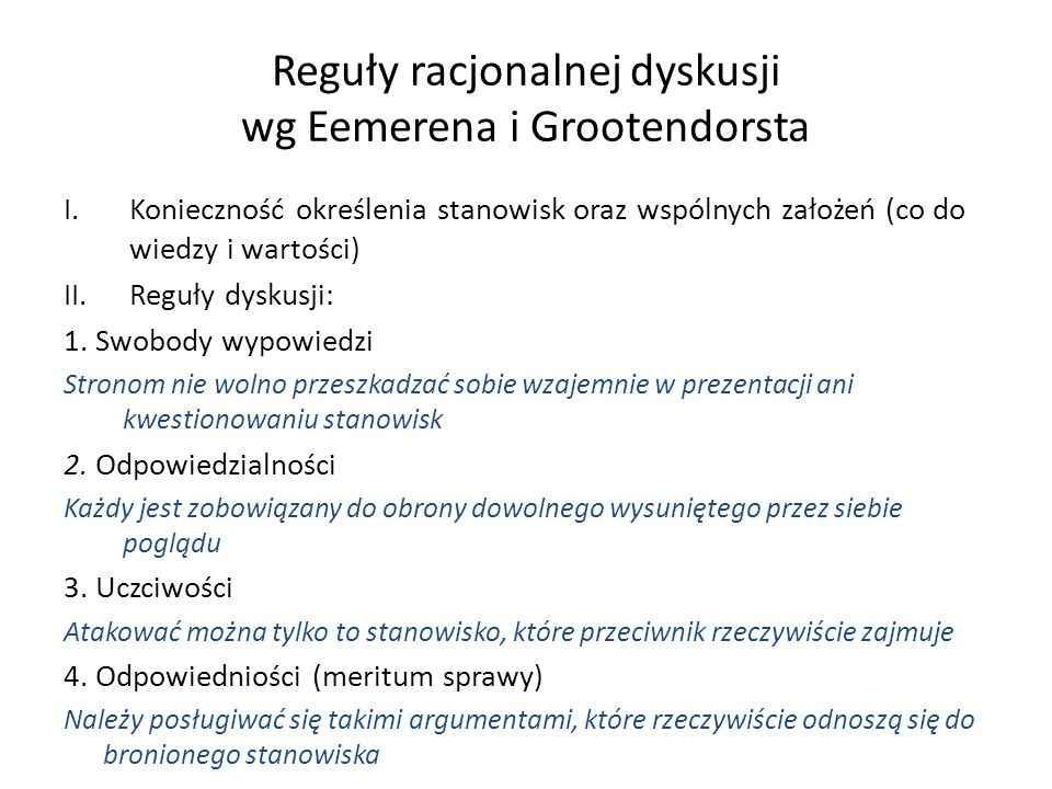 Reguły racjonalnej dyskusji wg Eemerena i Grootendorsta I.Konieczność określenia stanowisk oraz wspólnych założeń (co do wiedzy i wartości) II.Reguły