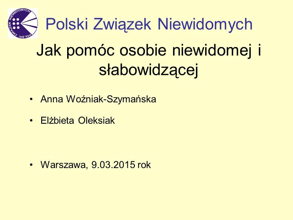 Jak pomóc osobie niewidomej i słabowidzącej Anna Woźniak-Szymańska Elżbieta Oleksiak Warszawa, 9.03.2015 rok Polski Związek Niewidomych