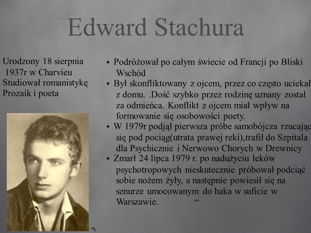 Edward Stachura ▸ Podróżował po całym świecie od Francji po Bliski Wschód ▸ Był skonfliktowany z ojcem, przez co często uciekał z domu..Dość szybko przez rodzinę uznany został za odmieńca.