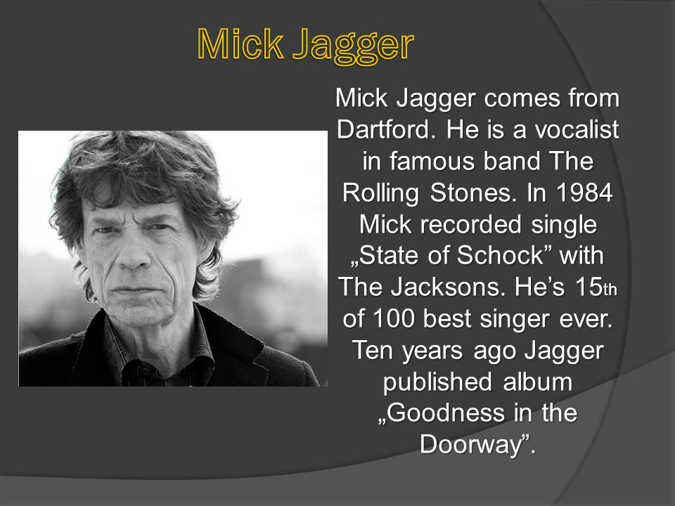 "Mick Jagger comes from Dartford. He is a vocalist in famous band The Rolling Stones. In 1984 Mick recorded single ""State of Schock"" with The Jacksons."