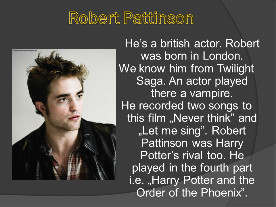 He's a british actor. Robert was born in London. We know him from Twilight Saga. An actor played there a vampire. He recorded two songs to this film ""