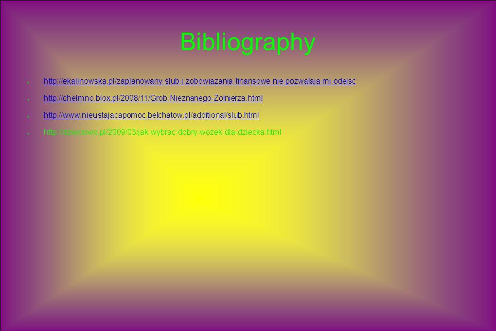 Bibliography ● http://ekalinowska.pl/zaplanowany-slub-i-zobowiazania-finansowe-nie-pozwalaja-mi-odejsc http://ekalinowska.pl/zaplanowany-slub-i-zobowiazania-finansowe-nie-pozwalaja-mi-odejsc ● http://chelmno.blox.pl/2008/11/Grob-Nieznanego-Zolnierza.html http://chelmno.blox.pl/2008/11/Grob-Nieznanego-Zolnierza.html ● http://www.nieustajacapomoc.belchatow.pl/additional/slub.html http://www.nieustajacapomoc.belchatow.pl/additional/slub.html ● http://dzieciowo.pl/2009/03/jak-wybrac-dobry-wozek-dla-dziecka.html
