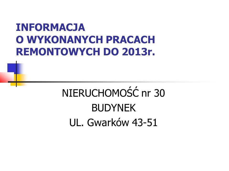 INFORMACJA O WYKONANYCH PRACACH REMONTOWYCH DO 2013r. NIERUCHOMOŚĆ nr 30 BUDYNEK UL. Gwarków 43-51