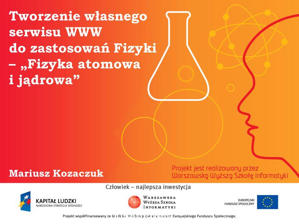 """Tworzenie własnego serwisu WWW do zastosowań Fizyki – """"Fizyka atomowa i jądrowa Mariusz Kozaczuk informatyka + 2"""