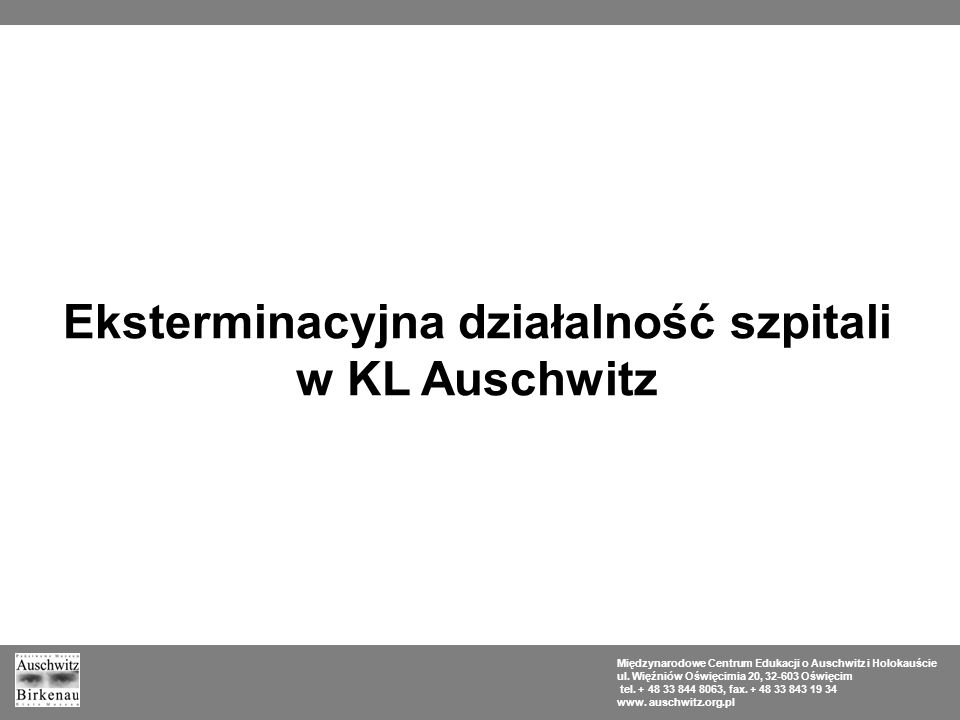 Eksterminacyjna działalność szpitali w KL Auschwitz Międzynarodowe Centrum Edukacji o Auschwitz i Holokauście ul. Więźniów Oświęcimia 20, 32-603 Oświę