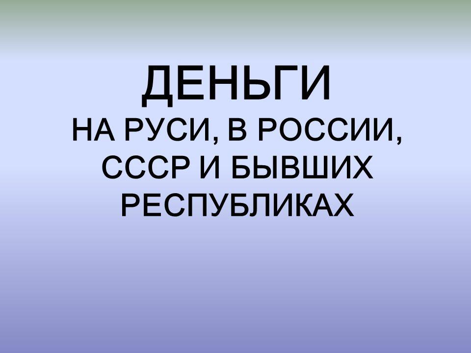 ДЕНЬГИ НА РУСИ, В РОССИИ, СССР И БЫВШИХ РЕСПУБЛИКАХ