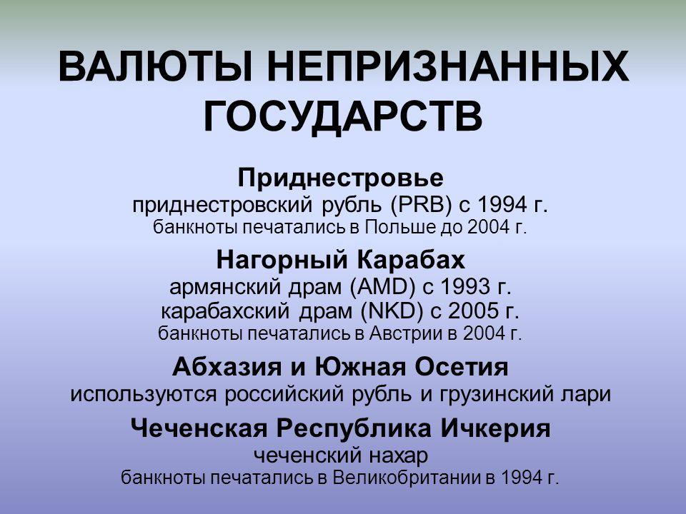 Приднестровье приднестровский рубль (PRB) с 1994 г. банкноты печатались в Польше до 2004 г. Нагорный Карабах армянский драм (AMD) с 1993 г. карабахски