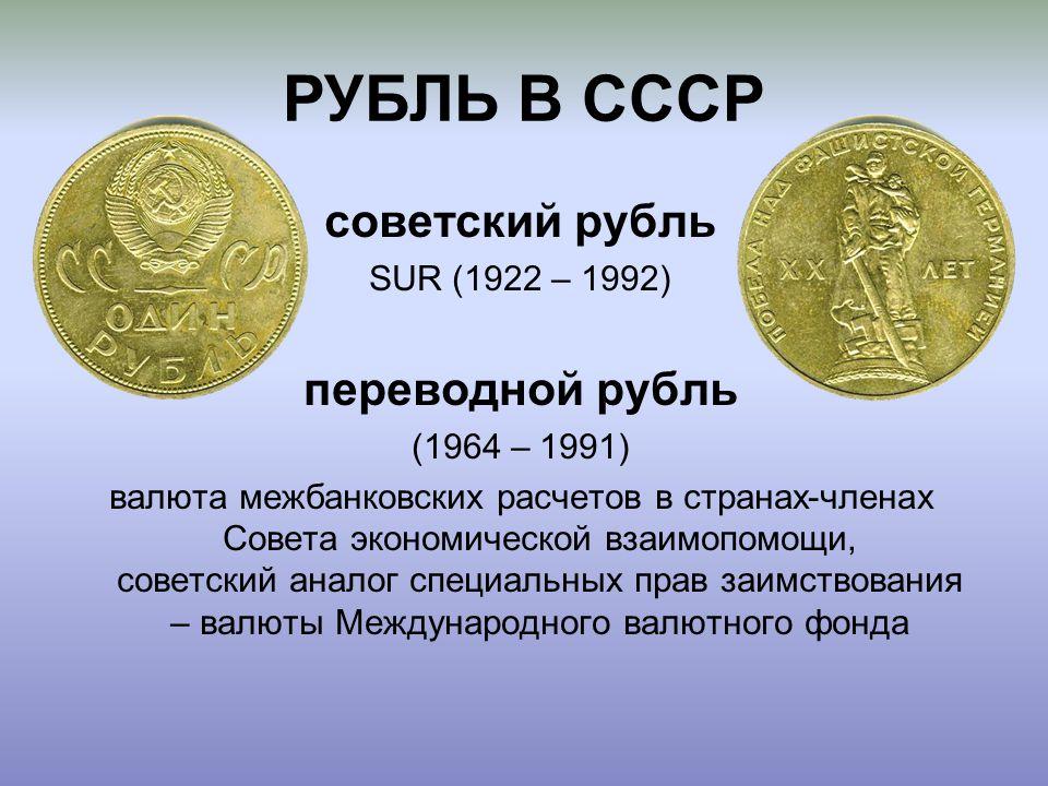РУБЛЬ В СССР советский рубль SUR (1922 – 1992) переводной рубль (1964 – 1991) валюта межбанковских расчетов в странах-членах Совета экономической взаимопомощи, советский аналог специальных прав заимствования – валюты Международного валютного фонда