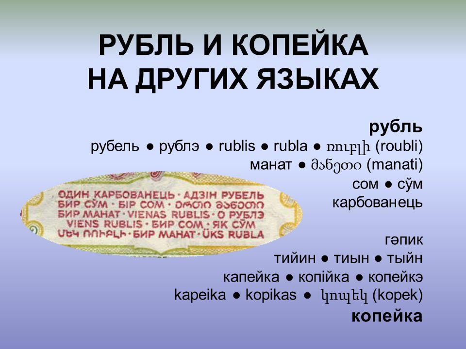 рубль рубель ● рублэ ● rublis ● rubla ● ռուբլի (roubli) манат ● მანეთი (manati) сом ● сўм карбованець гəпик тийин ● тиын ● тыйн капейка ● копійка ● ко