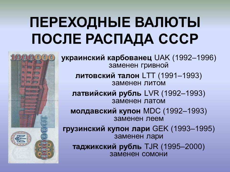 украинский карбованец UAK (1992–1996) заменен гривной литовский талон LTT (1991–1993) заменен литом латвийский рубль LVR (1992–1993) заменен латом молдавский купон MDC (1992–1993) заменен леем грузинский купон лари GEK (1993–1995) заменен лари таджикский рубль TJR (1995–2000) заменен сомони ПЕРЕХОДНЫЕ ВАЛЮТЫ ПОСЛЕ РАСПАДА СССР