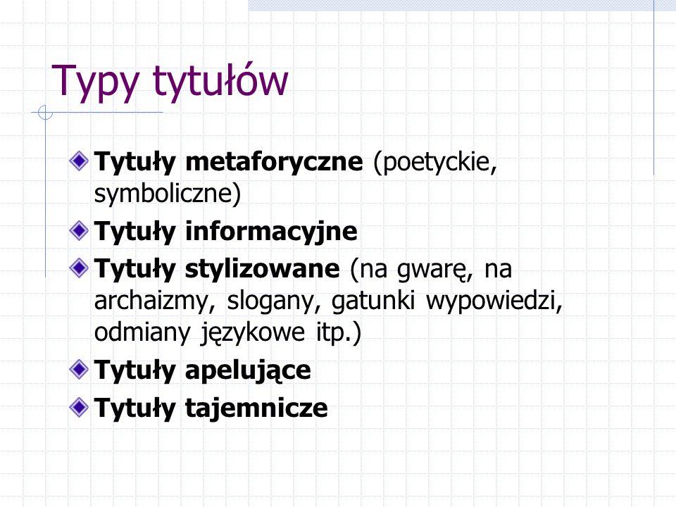 Typy tytułów Tytuły metaforyczne (poetyckie, symboliczne) Tytuły informacyjne Tytuły stylizowane (na gwarę, na archaizmy, slogany, gatunki wypowiedzi, odmiany językowe itp.) Tytuły apelujące Tytuły tajemnicze