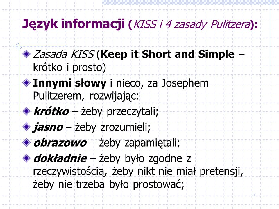 Język informacji (KISS i 4 zasady Pulitzera): Zasada KISS (Keep it Short and Simple – krótko i prosto) Innymi słowy i nieco, za Josephem Pulitzerem, rozwijając: krótko – żeby przeczytali; jasno – żeby zrozumieli; obrazowo – żeby zapamiętali; dokładnie – żeby było zgodne z rzeczywistością, żeby nikt nie miał pretensji, żeby nie trzeba było prostować; 7