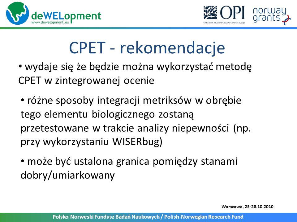 Polsko-Norweski Fundusz Badań Naukowych / Polish-Norwegian Research Fund Warszawa, 25-26.10.2010 CPET - rekomendacje wydaje się że będzie można wykorzystać metodę CPET w zintegrowanej ocenie różne sposoby integracji metriksów w obrębie tego elementu biologicznego zostaną przetestowane w trakcie analizy niepewności (np.