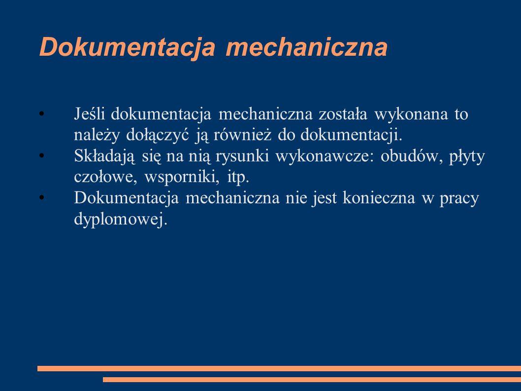 Dokumentacja mechaniczna Jeśli dokumentacja mechaniczna została wykonana to należy dołączyć ją również do dokumentacji. Składają się na nią rysunki wy