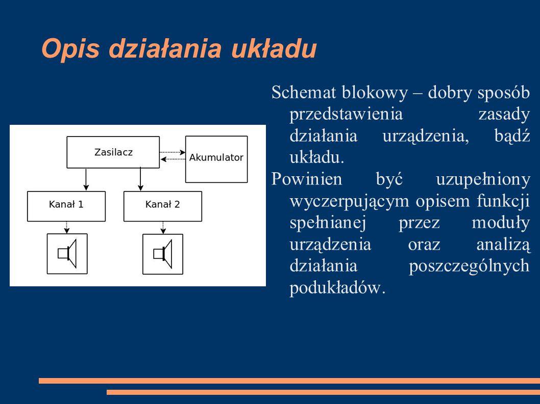 Opis działania układu Dodatkowo zaleca się umieszczenie informacji o wartościach parametrów charakteryzujących układ, w tym wartości napięć i prądów czy oscylogramów z charakterystycznych punktów układu.