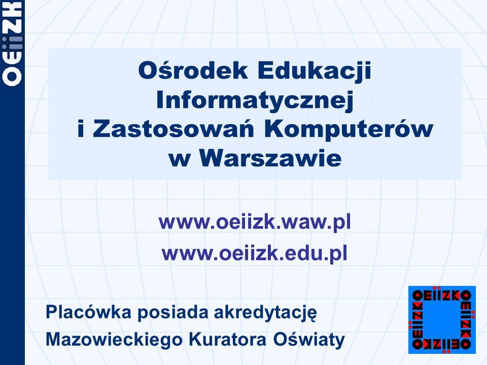 Ośrodek Edukacji Informatycznej i Zastosowań Komputerów w Warszawie Placówka posiada akredytację Mazowieckiego Kuratora Oświaty www.oeiizk.waw.pl www.oeiizk.edu.pl