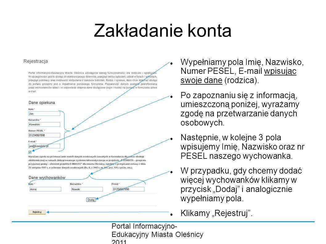 Portal Informacyjno- Edukacyjny Miasta Oleśnicy 2011 Zakładanie konta Wypełniamy pola Imię, Nazwisko, Numer PESEL, E-mail wpisując swoje dane (rodzica).