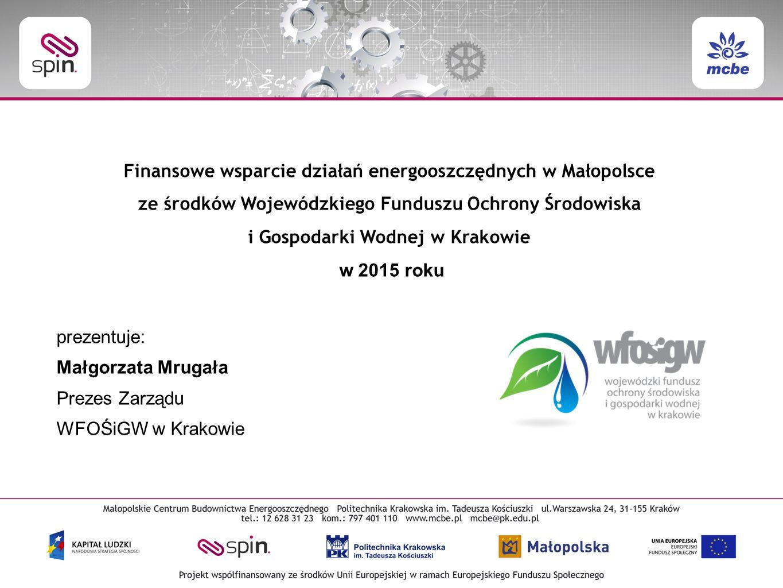 Finansowe wsparcie działań energooszczędnych w Małopolsce ze środków Wojewódzkiego Funduszu Ochrony Środowiska i Gospodarki Wodnej w Krakowie w 2015 roku prezentuje: Małgorzata Mrugała Prezes Zarządu WFOŚiGW w Krakowie