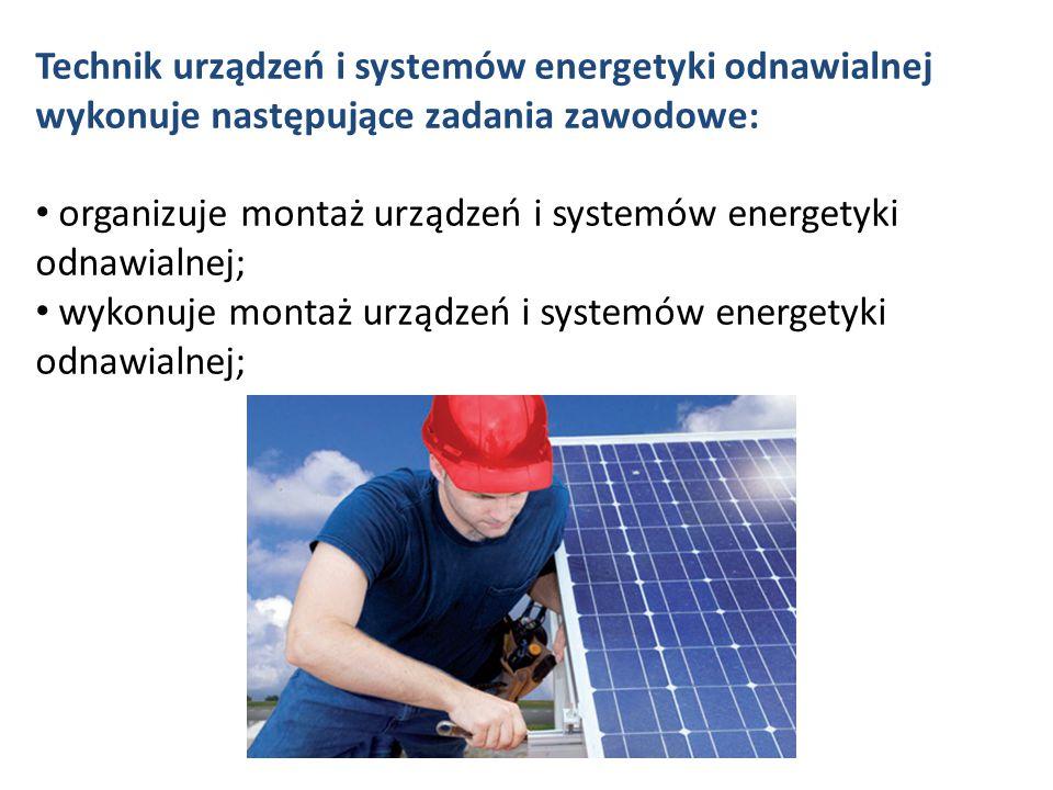 Technik urządzeń i systemów energetyki odnawialnej wykonuje następujące zadania zawodowe: organizuje montaż urządzeń i systemów energetyki odnawialnej; wykonuje montaż urządzeń i systemów energetyki odnawialnej;