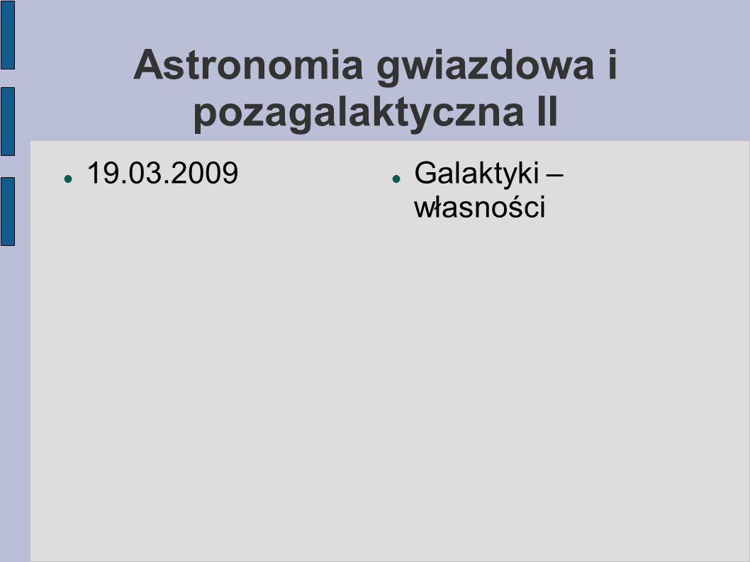 Astronomia gwiazdowa i pozagalaktyczna II 19.03.2009 Galaktyki – własności