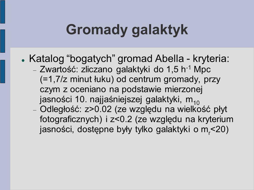 Gromady galaktyk Katalog bogatych gromad Abella - kryteria:  Zwartość: zliczano galaktyki do 1,5 h -1 Mpc (=1,7/z minut łuku) od centrum gromady, przy czym z oceniano na podstawie mierzonej jasności 10.