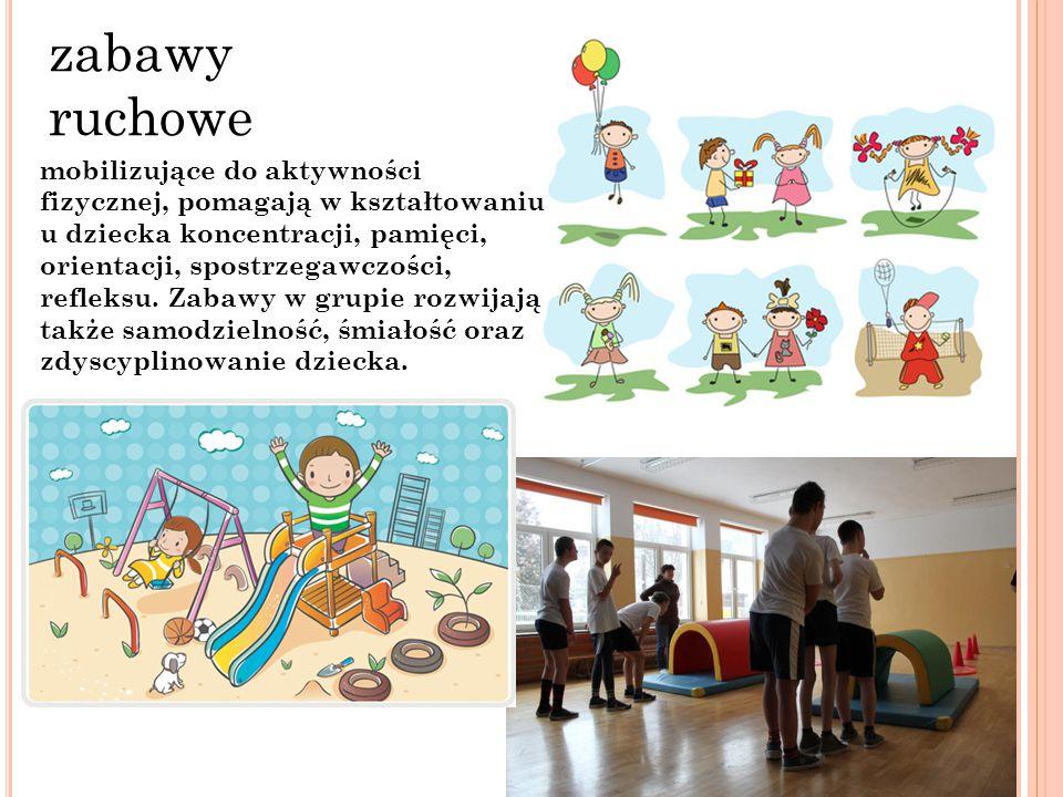 zabawy ruchowe mobilizujące do aktywności fizycznej, pomagają w kształtowaniu u dziecka koncentracji, pamięci, orientacji, spostrzegawczości, refleksu
