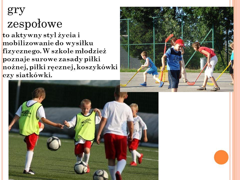 gry zespołowe to aktywny styl życia i mobilizowanie do wysiłku fizycznego. W szkole młodzież poznaje surowe zasady piłki nożnej, piłki ręcznej, koszyk