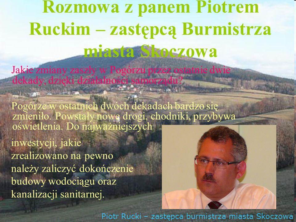 Rozmowa z panem Piotrem Ruckim – zastępcą Burmistrza miasta Skoczowa Jakie zmiany zaszły w Pogórzu przez ostatnie dwie dekady, dzięki działalności sam