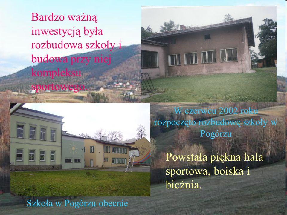 Powstała piękna hala sportowa, boiska i bieżnia. W czerwcu 2002 roku rozpoczęto rozbudowę szkoły w Pogórzu Szkoła w Pogórzu obecnie Bardzo ważną inwes