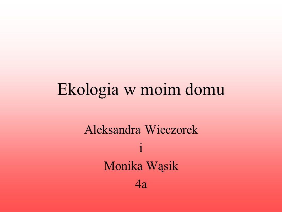 Ekologia w moim domu Aleksandra Wieczorek i Monika Wąsik 4a