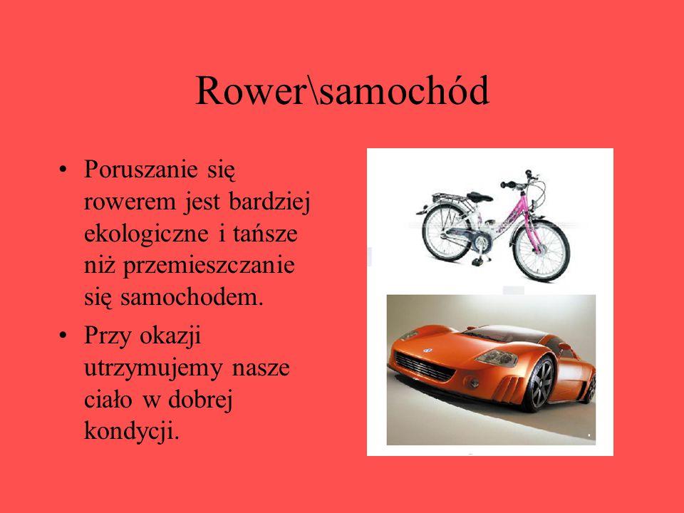Rower\samochód Poruszanie się rowerem jest bardziej ekologiczne i tańsze niż przemieszczanie się samochodem. Przy okazji utrzymujemy nasze ciało w dob