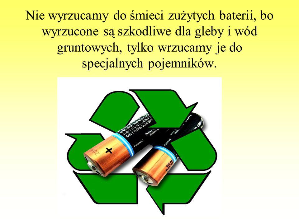 Nie wyrzucamy do śmieci zużytych baterii, bo wyrzucone są szkodliwe dla gleby i wód gruntowych, tylko wrzucamy je do specjalnych pojemników.