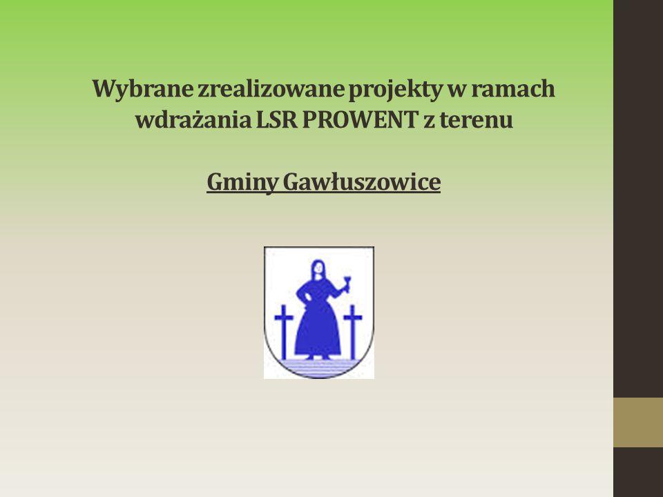 Wybrane zrealizowane projekty w ramach wdrażania LSR PROWENT z terenu Gminy Gawłuszowice