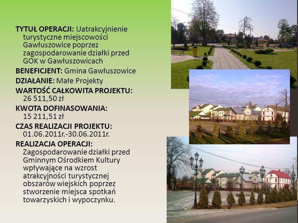 TYTUŁ OPERACJI: Uatrakcyjnienie turystyczne miejscowości Gawłuszowice poprzez zagospodarowanie działki przed GOK w Gawłuszowicach BENEFICJENT: Gmina Gawłuszowice DZIAŁANIE: Małe Projekty WARTOŚĆ CAŁKOWITA PROJEKTU: 26 511,50 zł KWOTA DOFINASOWANIA: 15 211,51 zł CZAS REALIZACJI PROJEKTU: 01.06.2011r.-30.06.2011r.