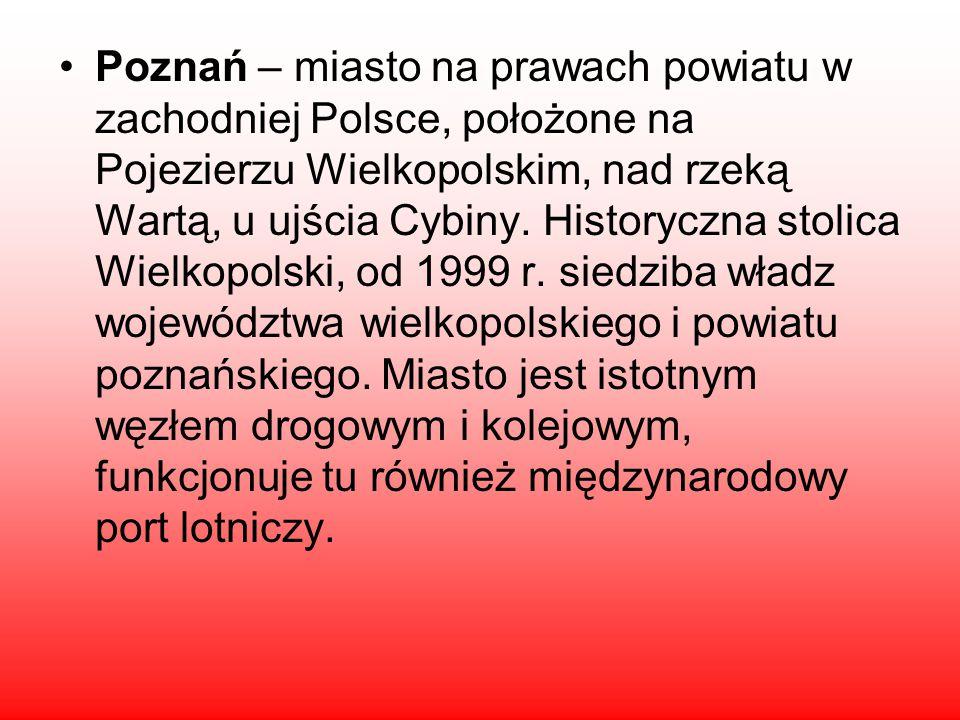 Poznań – miasto na prawach powiatu w zachodniej Polsce, położone na Pojezierzu Wielkopolskim, nad rzeką Wartą, u ujścia Cybiny.